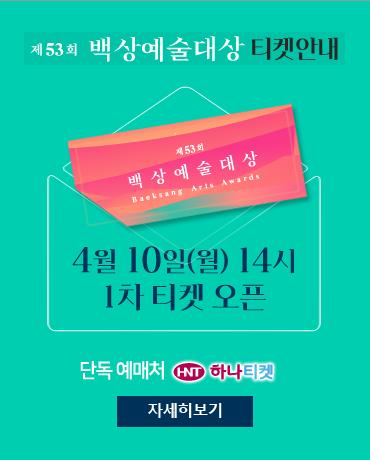 53회 백상예술대상 4월 10일(월) 14시 1차 티켓 오픈 단독 예매처 HNT 하나티켓 자세히보기