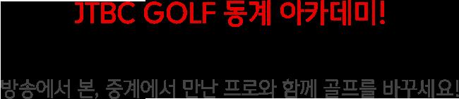 JTBC GOLF 동계 아카데미! 함께 걸어요. TV속 프로!! 방송에서 본, 중계에서 만난 프로와 함께 골프를 바꾸세요!